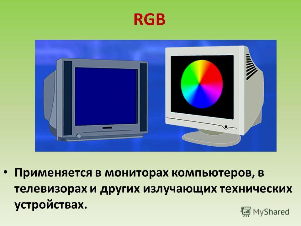 RGB Применяется в мониторах компьютеров, в телевизорах и других излучающих технических устройствах.