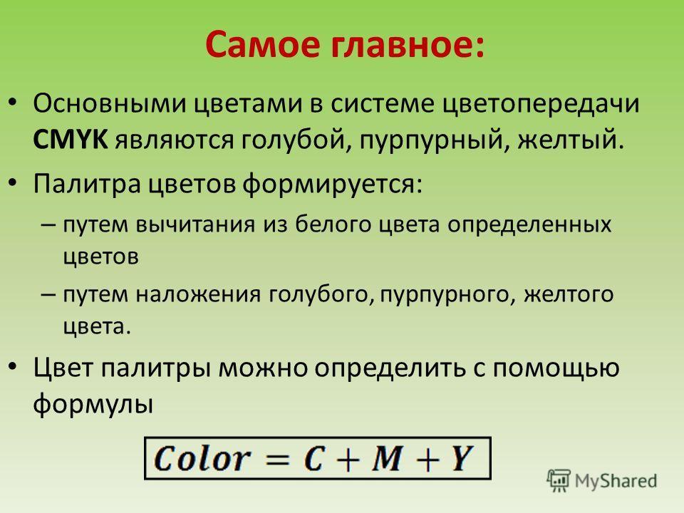 Самое главное: Основными цветами в системе цветопередачи CMYK являются голубой, пурпурный, желтый. Палитра цветов формируется: – путем вычитания из белого цвета определенных цветов – путем наложения голубого, пурпурного, желтого цвета. Цвет палитры м