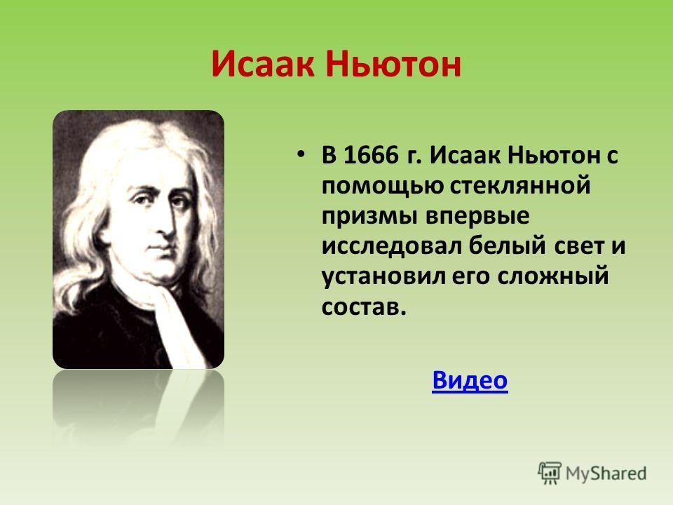 В 1666 г. Исаак Ньютон с помощью стеклянной призмы впервые исследовал белый свет и установил его сложный состав. Видео Исаак Ньютон