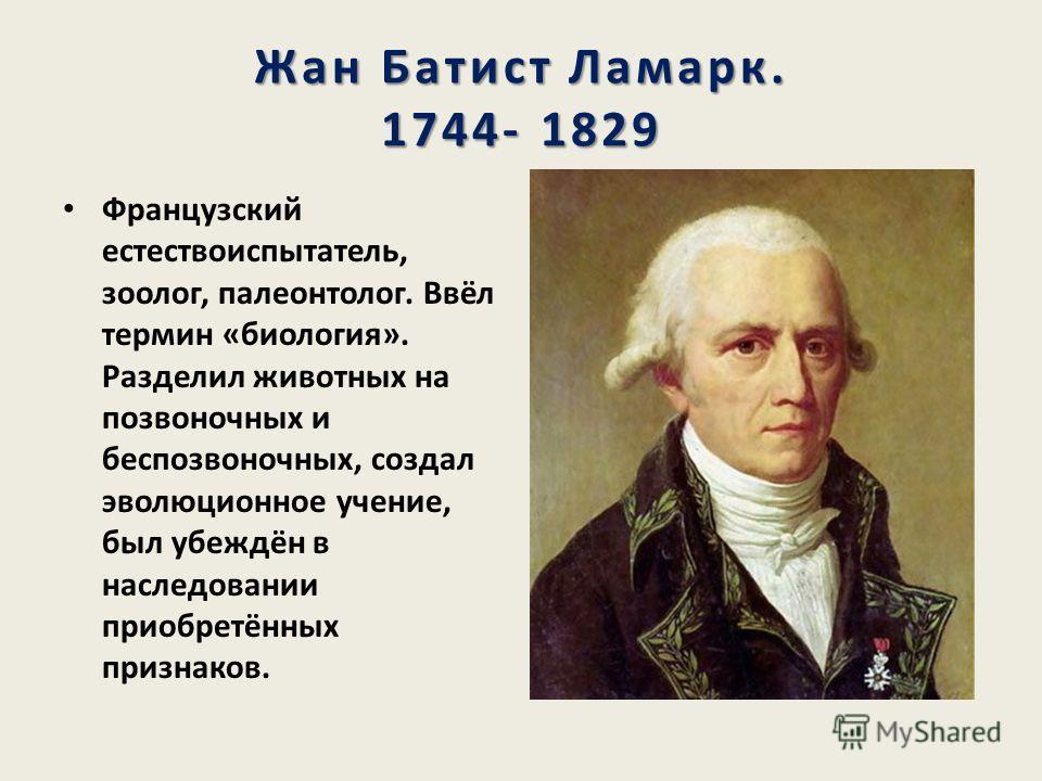 Жан Батист Ламарк. 1744- 1829 Французский естествоиспытатель, зоолог, палеонтолог. Ввёл термин «биология». Разделил животных на позвоночных и беспозвоночных, создал эволюционное учение, был убеждён в наследовании приобретённых признаков.