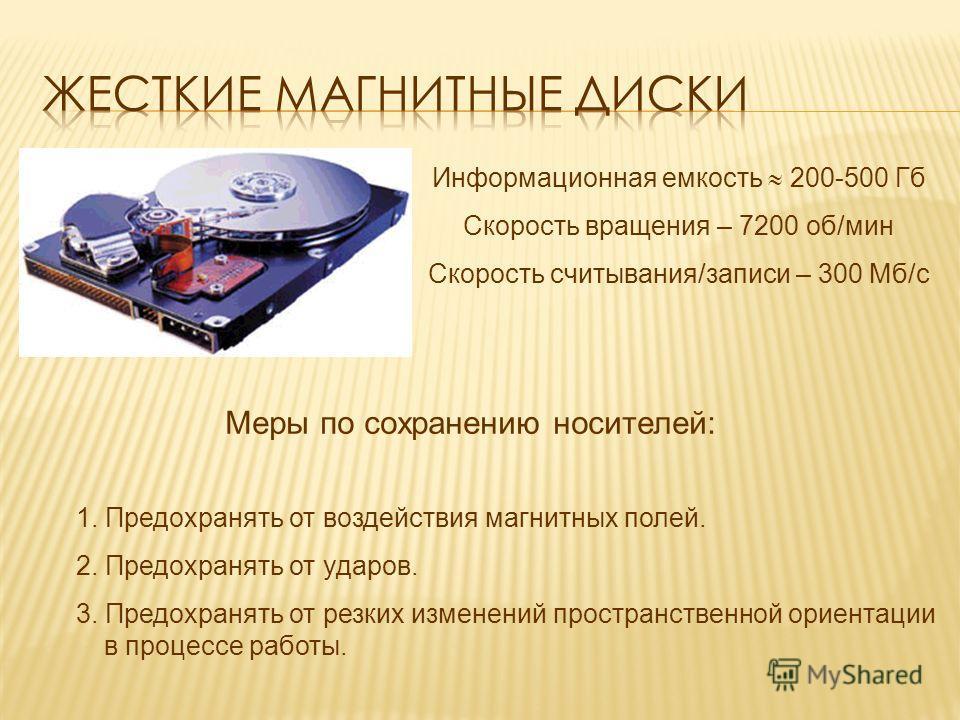 Информационная емкость 200-500 Гб Скорость вращения – 7200 об/мин Скорость считывания/записи – 300 Мб/с 1. Предохранять от воздействия магнитных полей. 2. Предохранять от ударов. 3. Предохранять от резких изменений пространственной ориентации в проце