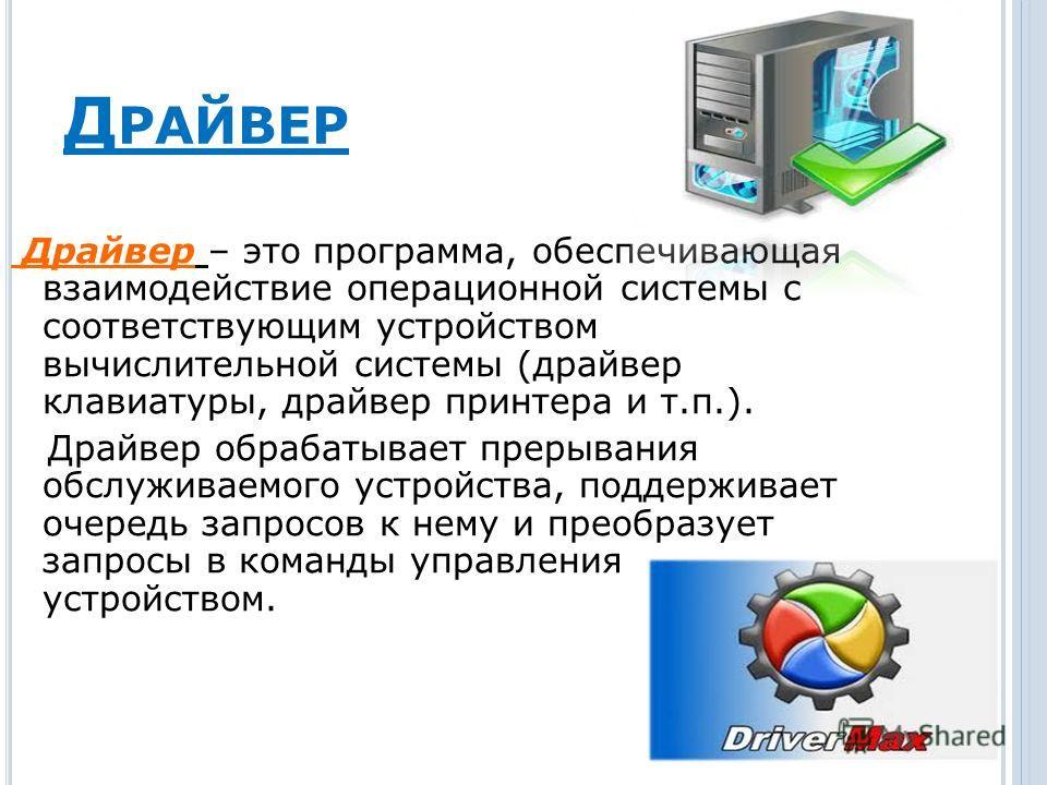 Д РАЙВЕР Драйвер – это программа, обеспечивающая взаимодействие операционной системы с соответствующим устройством вычислительной системы (драйвер клавиатуры, драйвер принтера и т.п.). Драйвер обрабатывает прерывания обслуживаемого устройства, поддер