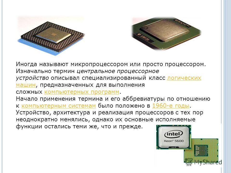Иногда называют микропроцессором или просто процессором. Изначально термин центральное процессорное устройство описывал специализированный класс логических машин, предназначенных для выполнения сложных компьютерных программ.логических машинкомпьютерн