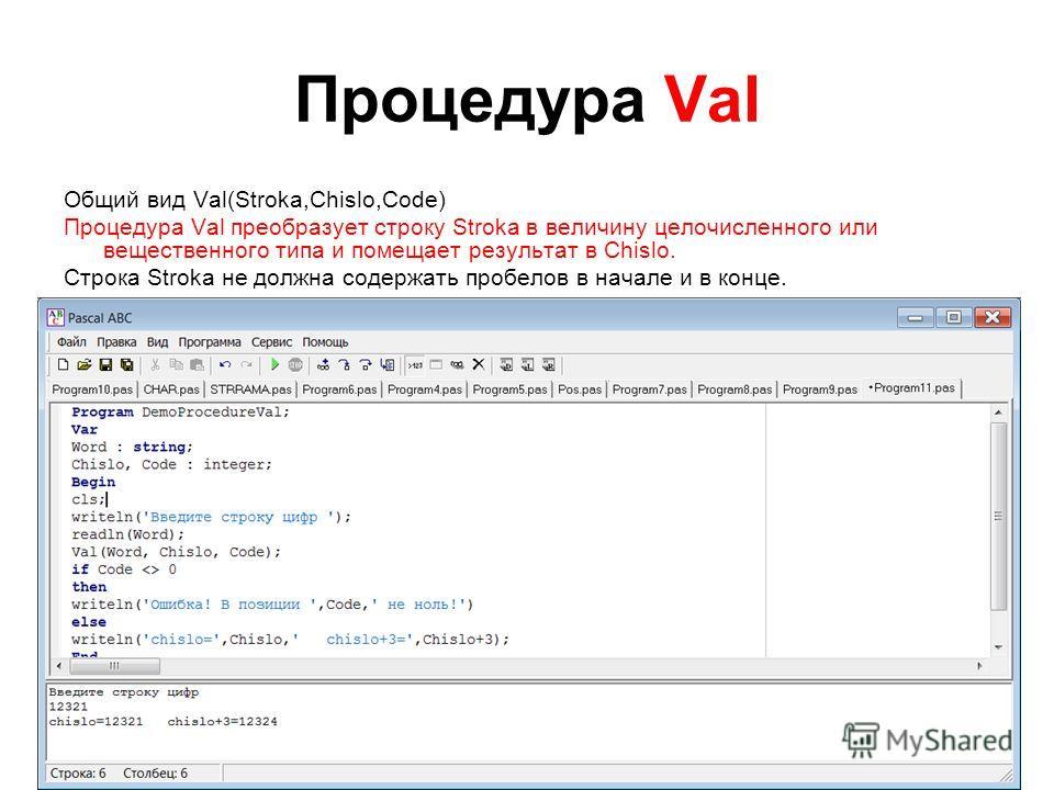 Процедура Val Общий вид Val(Stroka,Chislo,Code) Процедура Val преобразует строку Stroka в величину целочисленного или вещественного типа и помещает результат в Chislo. Строка Stroka не должна содержать пробелов в начале и в конце. Code целочисленная