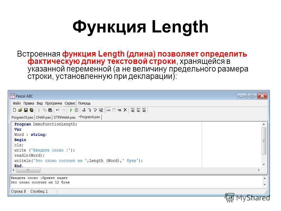 Функция Length Встроенная функция Length (длина) позволяет определить фактическую длину текстовой строки, хранящейся в указанной переменной (а не величину предельного размера строки, установленную при декларации): Program DemoFunctionLength; Var Word