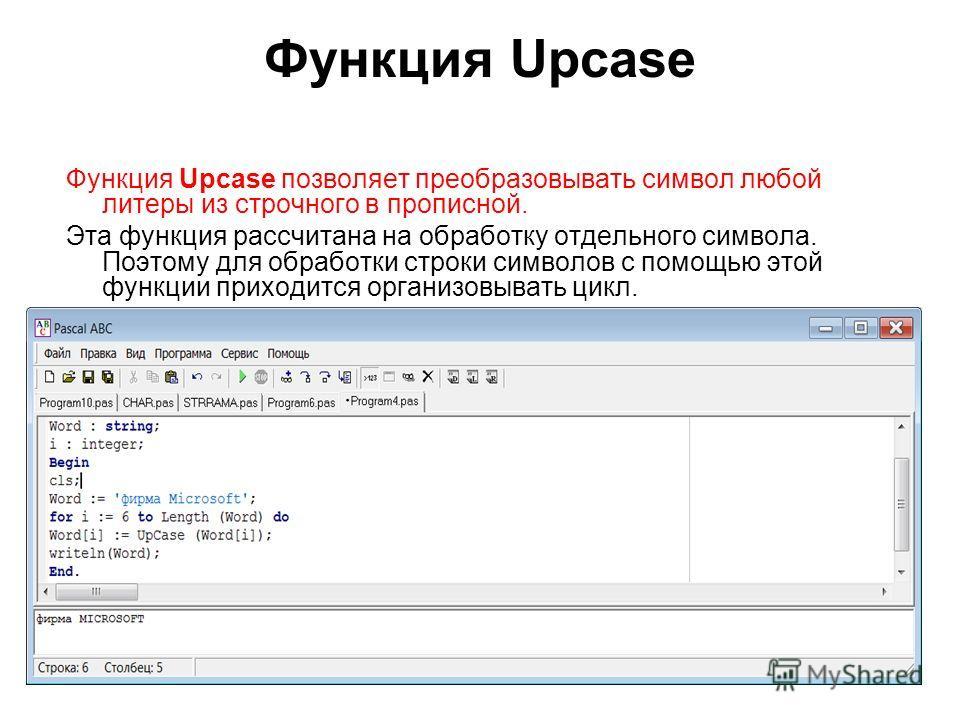 Функция Upcase Функция Upcase позволяет преобразовывать символ любой литеры из строчного в прописной. Эта функция рассчитана на обработку отдельного символа. Поэтому для обработки строки символов с помощью этой функции приходится организовывать цикл.