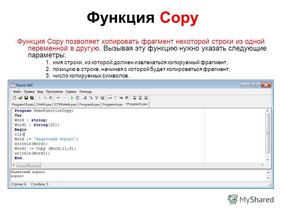 Функция Copy Функция Copy позволяет копировать фрагмент некоторой строки из одной переменной в другую. Вызывая эту функцию нужно указать следующие параметры: 1.имя строки, из которой должен извлекаться копируемый фрагмент, 2.позицию в строке, начиная