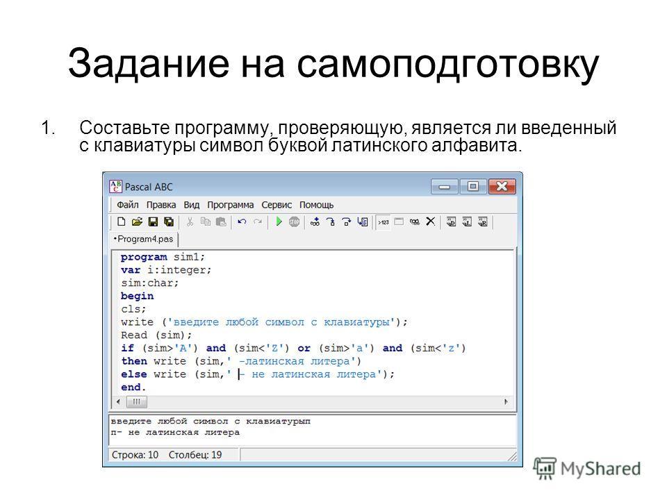 Задание на самоподготовку 1.Составьте программу, проверяющую, является ли введенный с клавиатуры символ буквой латинского алфавита.