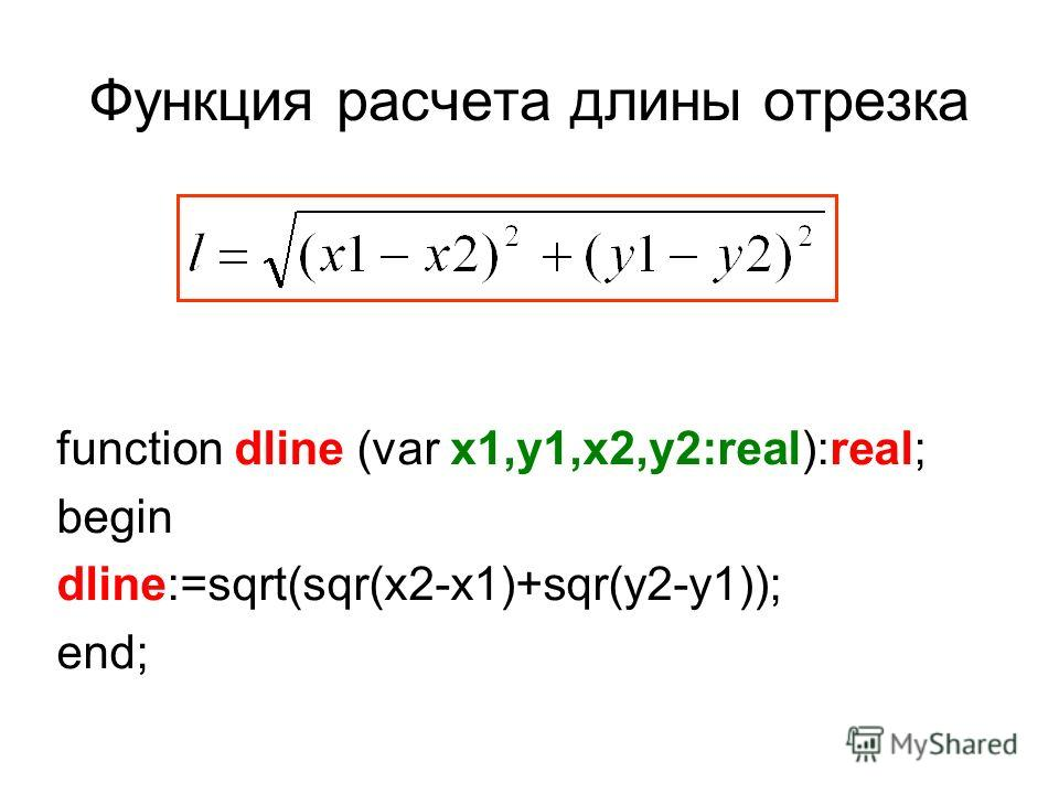 Функция расчета длины отрезка function dline (var x1,y1,x2,y2:real):real; begin dline:=sqrt(sqr(x2-x1)+sqr(y2-y1)); end;