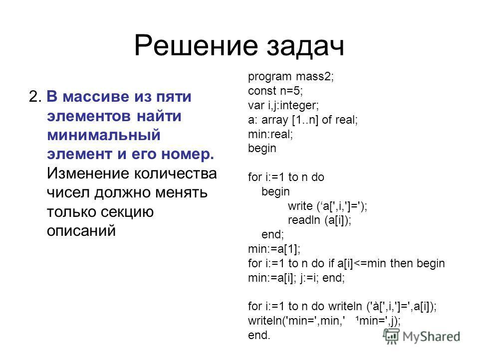 Решение задач 2. В массиве из пяти элементов найти минимальный элемент и его номер. Изменение количества чисел должно менять только секцию описаний program mass2; const n=5; var i,j:integer; a: array [1..n] of real; min:real; begin for i:=1 to n do b