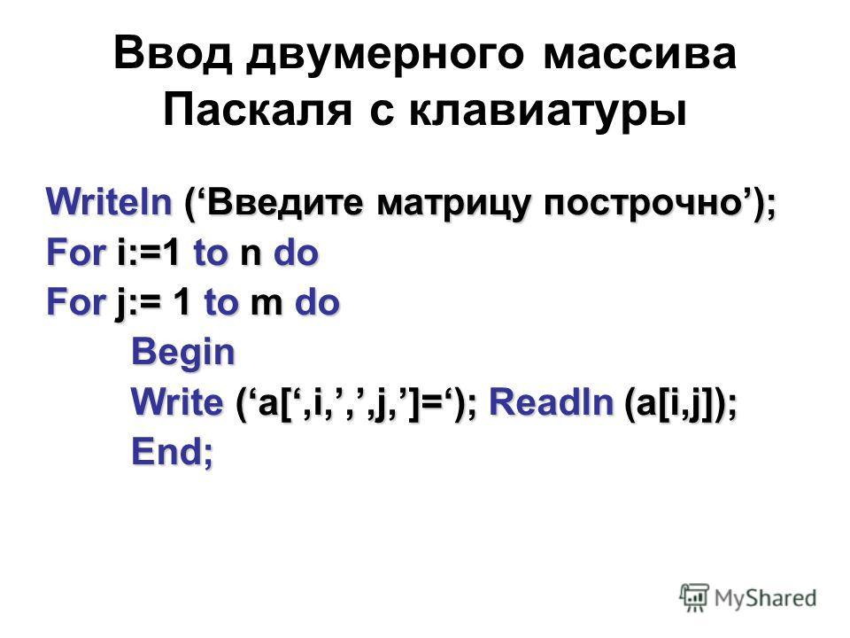 Ввод двумерного массива Паскаля с клавиатуры Writeln (Введите матрицу построчно); For i:=1 to n do For j:= 1 to m do Begin Write (a[,i,,,j,]=); Readln (a[i,j]); End;