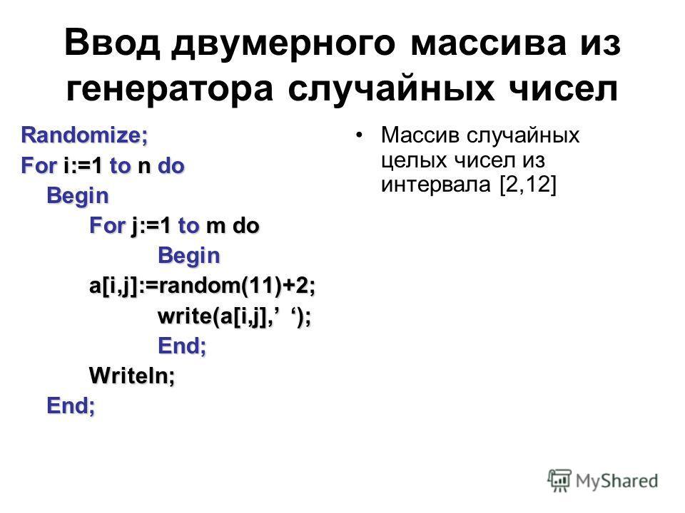 Ввод двумерного массива из генератора случайных чисел Randomize; For i:=1 to n do Begin Begin For j:=1 to m do Begina[i,j]:=random(11)+2; write(a[i,j], ); End;Writeln;End; Массив случайных целых чисел из интервала [2,12]