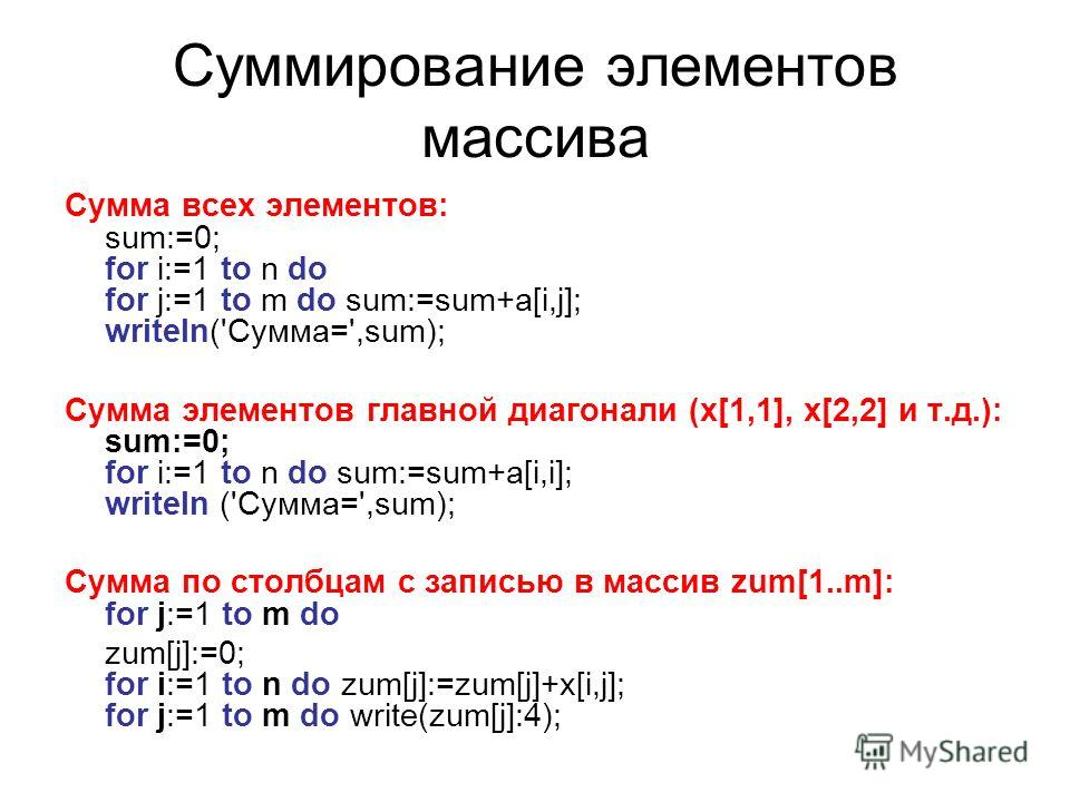 Суммирование элементов массива Сумма всех элементов: sum:=0; for i:=1 to n do for j:=1 to m do sum:=sum+a[i,j]; writеln('Сумма=',sum); Сумма элементов главной диагонали (x[1,1], x[2,2] и т.д.): sum:=0; for i:=1 to n do sum:=sum+a[i,i]; writеln ('Сумм