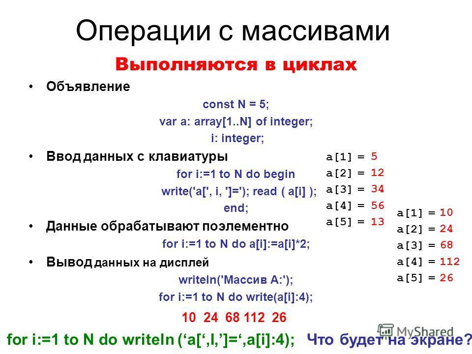 Операции с массивами Выполняются в циклах Объявление const N = 5; var a: array[1..N] of integer; i: integer; Ввод данных с клавиатуры for i:=1 to N do begin write('a[', i, ']='); read ( a[i] ); end; Данные обрабатывают поэлементно for i:=1 to N do a[