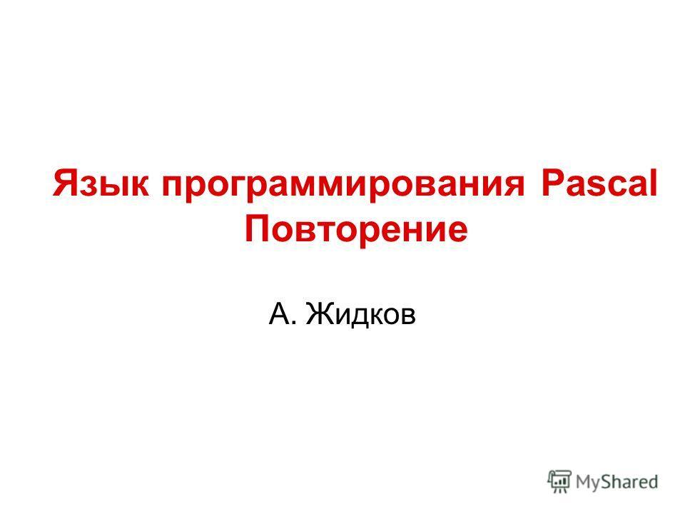 Язык программирования Pascal Повторение А. Жидков