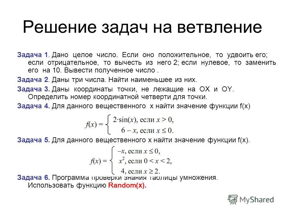 Решение задач на ветвление Задача 1. Дано целое число. Если оно положительное, то удвоить его; если отрицательное, то вычесть из него 2; если нулевое, то заменить его на 10. Вывести полученное число. Задача 2. Даны три числа. Найти наименьшее из них.
