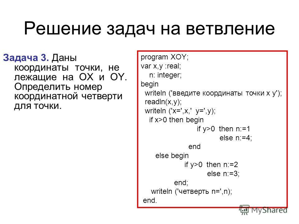 Решение задач на ветвление Задача 3. Даны координаты точки, не лежащие на OX и OY. Определить номер координатной четверти для точки. program XOY; var x,y :real; n: integer; begin writeln ('введите координаты точки x y'); readln(x,y); writeln ('x=',x,
