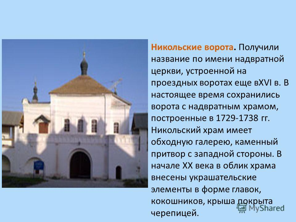 Никольские ворота. Получили название по имени надвратной церкви, устроенной на проездных воротах еще вXVI в. В настоящее время сохранились ворота с надвратным храмом, построенные в 1729-1738 гг. Никольский храм имеет обходную галерею, каменный притво