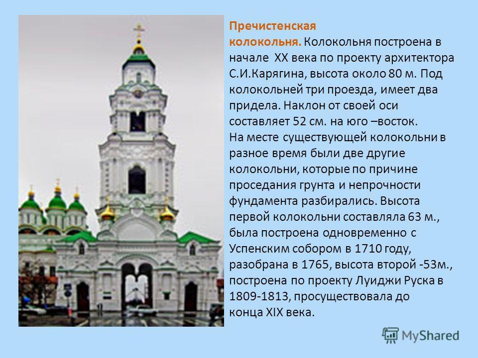 Пречистенская колокольня. Колокольня построена в начале XX века по проекту архитектора С.И.Карягина, высота около 80 м. Под колокольней три проезда, имеет два придела. Наклон от своей оси составляет 52 см. на юго –восток. На месте существующей колоко