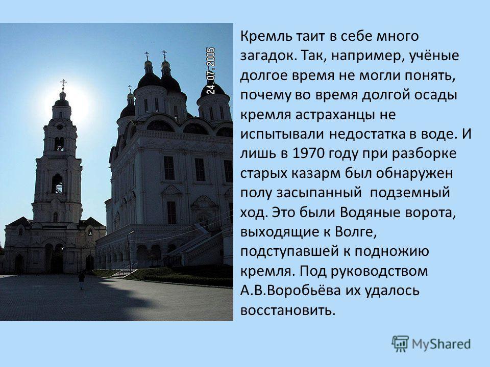 Кремль таит в себе много загадок. Так, например, учёные долгое время не могли понять, почему во время долгой осады кремля астраханцы не испытывали недостатка в воде. И лишь в 1970 году при разборке старых казарм был обнаружен полу засыпанный подземны