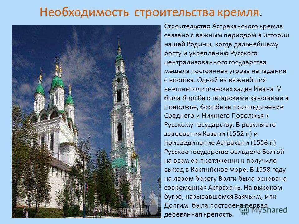 Строительство Астраханского кремля связано с важным периодом в истории нашей Родины, когда дальнейшему росту и укреплению Русского централизованного государства мешала постоянная угроза нападения с востока. Одной из важнейших внешнеполитических задач
