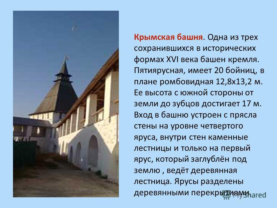 Крымская башня. Одна из трех сохранившихся в исторических формах XVI века башен кремля. Пятиярусная, имеет 20 бойниц, в плане ромбовидная 12,8х13,2 м. Ее высота с южной стороны от земли до зубцов достигает 17 м. Вход в башню устроен с прясла стены на