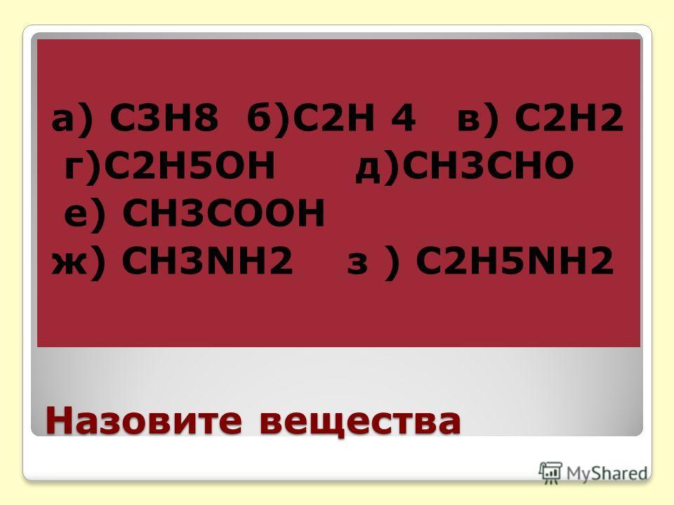 Назовите вещества а) С3Н8 б)С2Н 4 в) С2Н2 г)С2Н5ОН д)СН3СНО е) СН3СООН ж) СН3NH2 з ) C2H5NH2
