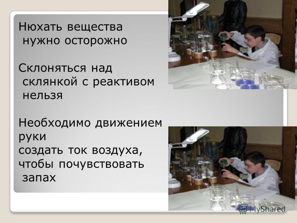 Нюхать вещества нужно осторожно Склоняться над склянкой с реактивом нельзя Необходимо движением руки создать ток воздуха, чтобы почувствовать запах
