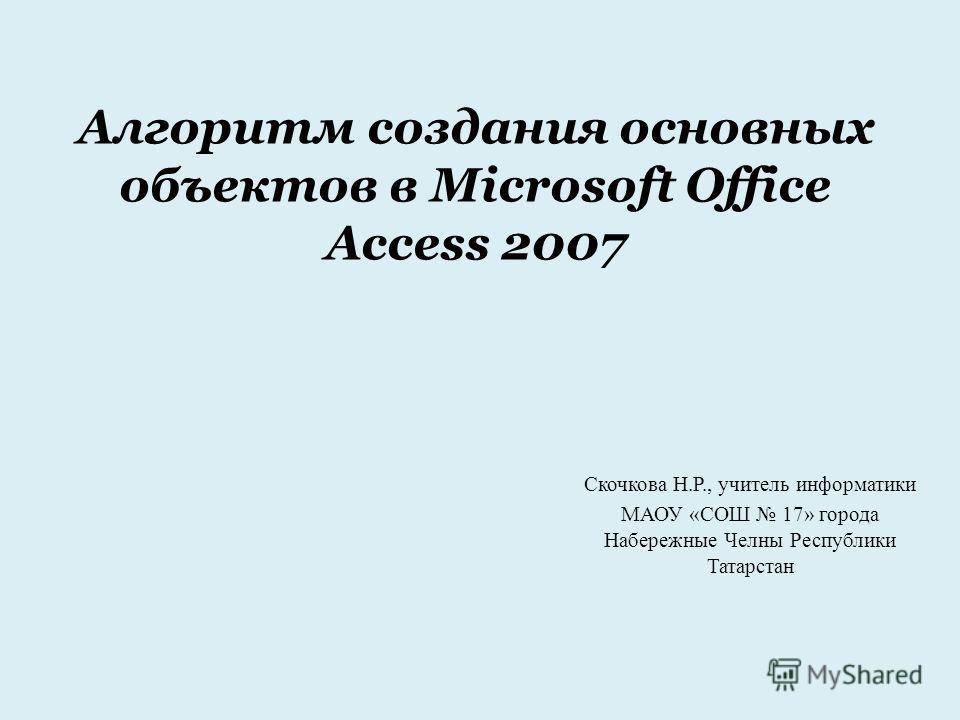 Алгоритм создания основных объектов в Microsoft Office Access 2007 Скочкова Н.Р., учитель информатики МАОУ «СОШ 17» города Набережные Челны Республики Татарстан
