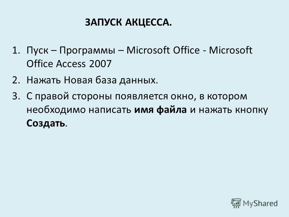 ЗАПУСК АКЦЕССА. 1.Пуск – Программы – Microsoft Office - Microsoft Office Access 2007 2.Нажать Новая база данных. 3.С правой стороны появляется окно, в котором необходимо написать имя файла и нажать кнопку Создать.