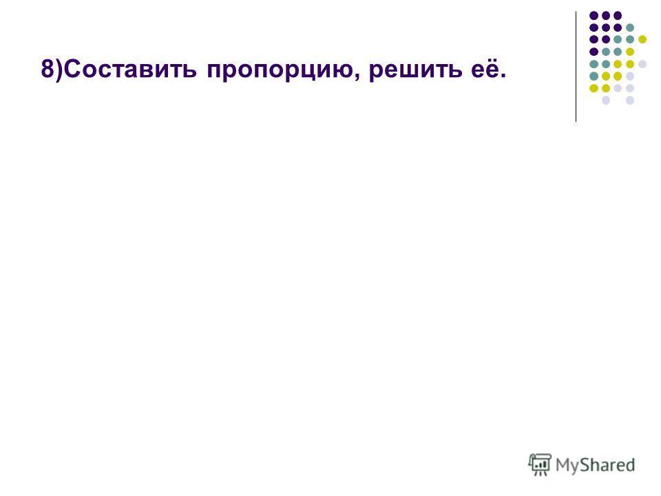 8)Составить пропорцию, решить её.