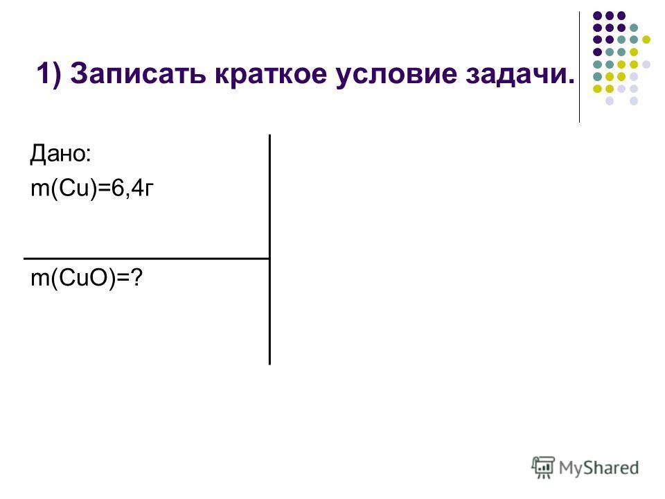 1) Записать краткое условие задачи. Дано: m(Cu)=6,4г m(CuO)=?