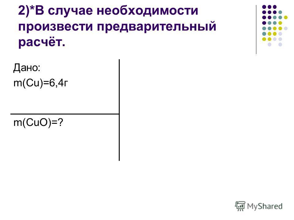 2)*В случае необходимости произвести предварительный расчёт. Дано: m(Cu)=6,4г m(CuO)=?