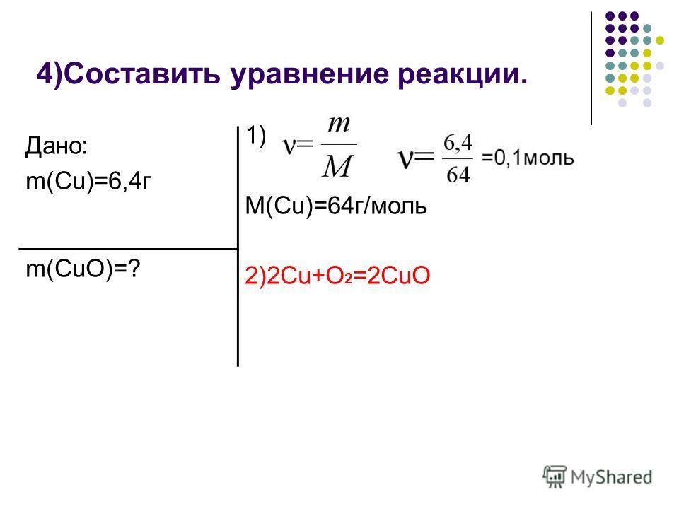 4)Составить уравнение реакции. Дано: m(Cu)=6,4г m(CuO)=? 1) M(Cu)=64г/моль 2)2Cu+O 2 =2CuO