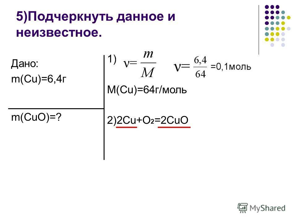5)Подчеркнуть данное и неизвестное. Дано: m(Cu)=6,4г m(CuO)=? 1) M(Cu)=64г/моль 2)2Cu+O 2 =2CuO
