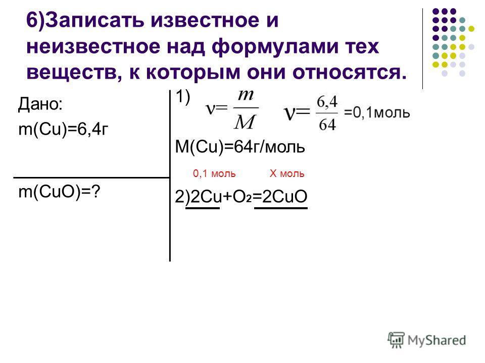 6)Записать известное и неизвестное над формулами тех веществ, к которым они относятся. Дано: m(Cu)=6,4г m(CuO)=? 1) M(Cu)=64г/моль 0,1 моль Х моль 2)2Cu+O 2 =2CuO