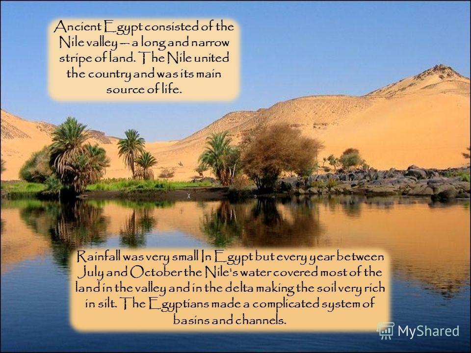 Rainfall was very small In Egypt but every year between July and October the Nile's water covered most of the land in the valley and in the delta making the soil very rich in silt. The Egyptians made a complicated system of basins and channels. Ancie