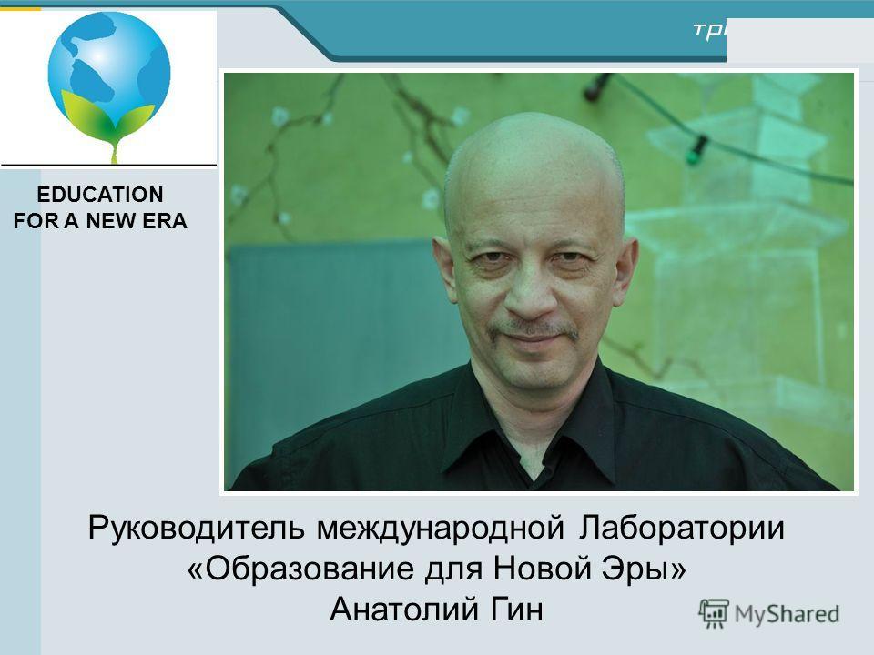 Руководитель международной Лаборатории «Образование для Новой Эры» Анатолий Гин EDUCATION FOR A NEW ERA