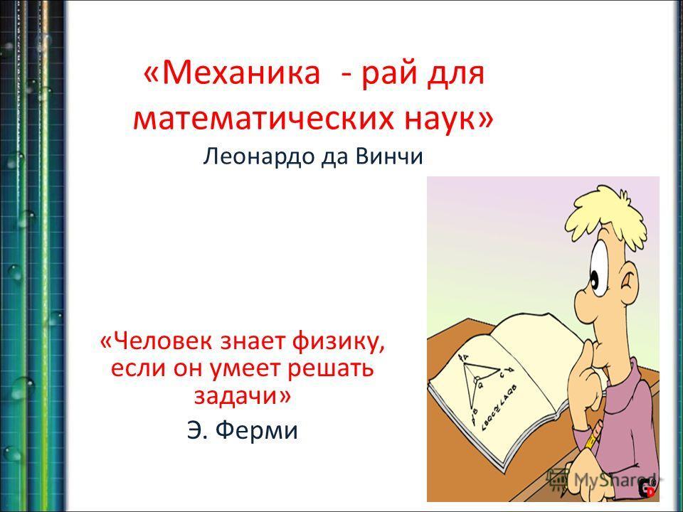 «Механика - рай для математических наук» Леонардо да Винчи «Человек знает физику, если он умеет решать задачи» Э. Ферми