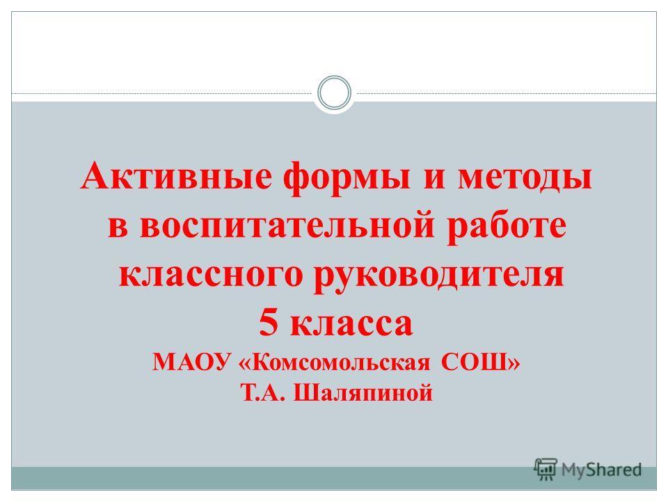 Активные формы и методы в воспитательной работе классного руководителя 5 класса МАОУ «Комсомольская СОШ» Т.А. Шаляпиной