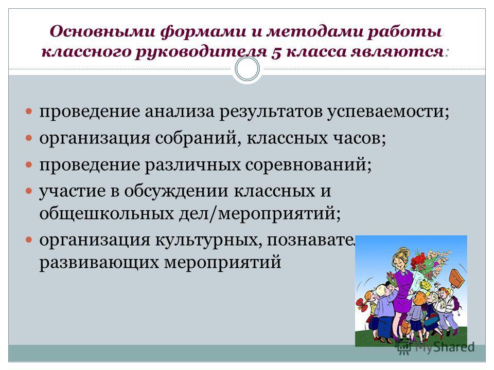 Основными формами и методами работы классного руководителя 5 класса являются: проведение анализа результатов успеваемости; организация собраний, классных часов; проведение различных соревнований; участие в обсуждении классных и общешкольных дел/мероп