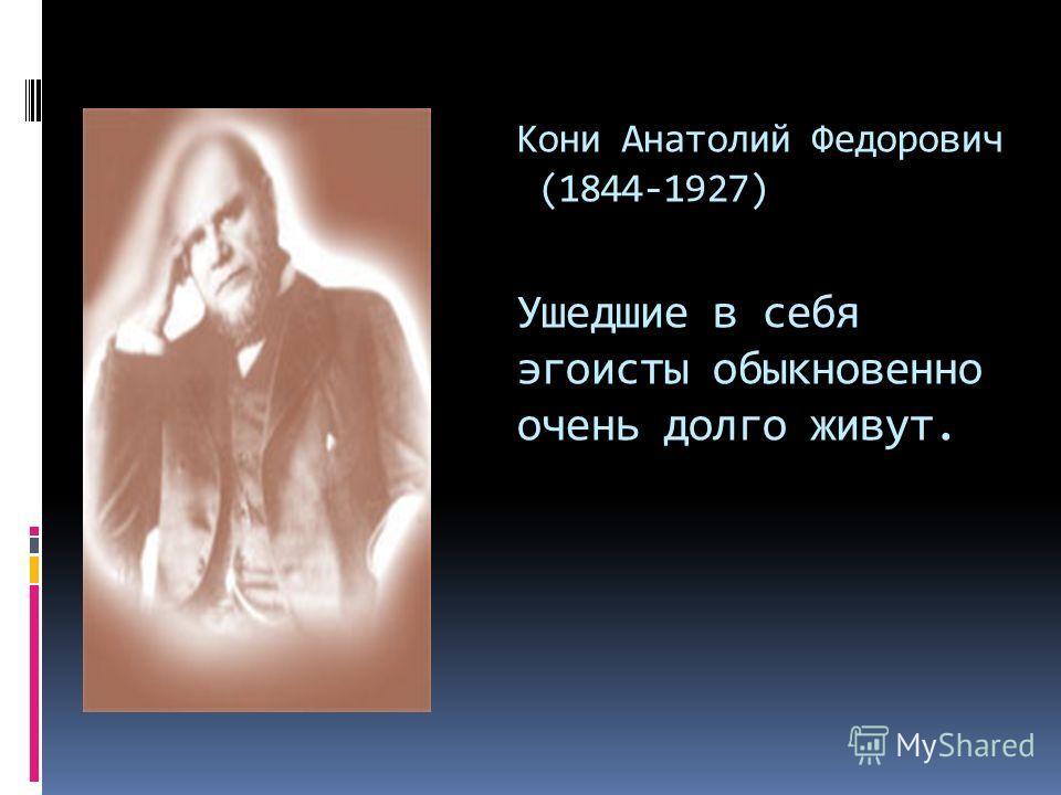 Кони Анатолий Федорович (1844-1927) Ушедшие в себя эгоисты обыкновенно очень долго живут.