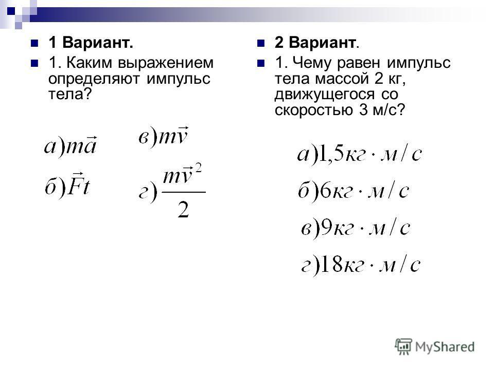 1 Вариант. 1. Каким выражением определяют импульс тела? 2 Вариант. 1. Чему равен импульс тела массой 2 кг, движущегося со скоростью 3 м/с?