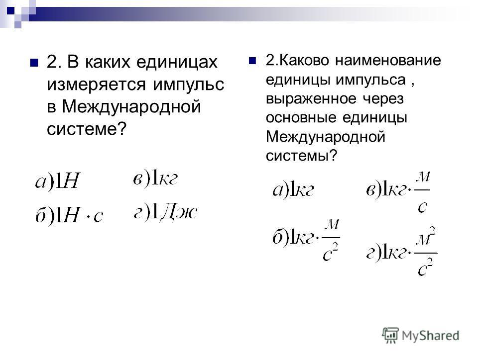 2. В каких единицах измеряется импульс в Международной системе? 2.Каково наименование единицы импульса, выраженное через основные единицы Международной системы?