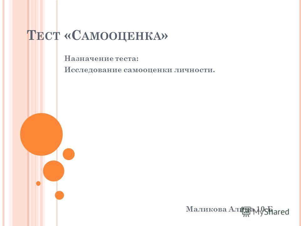 Т ЕСТ «С АМООЦЕНКА » Маликова Алина 10 Б Назначение теста: Исследование самооценки личности.