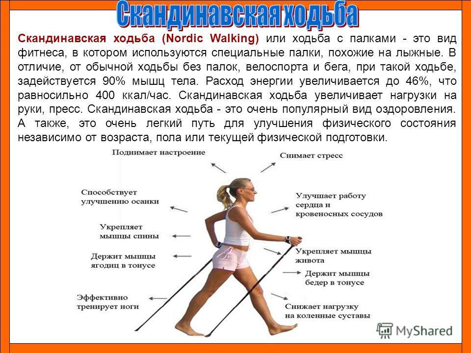 Скандинавская ходьба (Nordic Walking) или ходьба с палками - это вид фитнеса, в котором используются специальные палки, похожие на лыжные. В отличие, от обычной ходьбы без палок, велоспорта и бега, при такой ходьбе, задействуется 90% мышц тела. Расхо