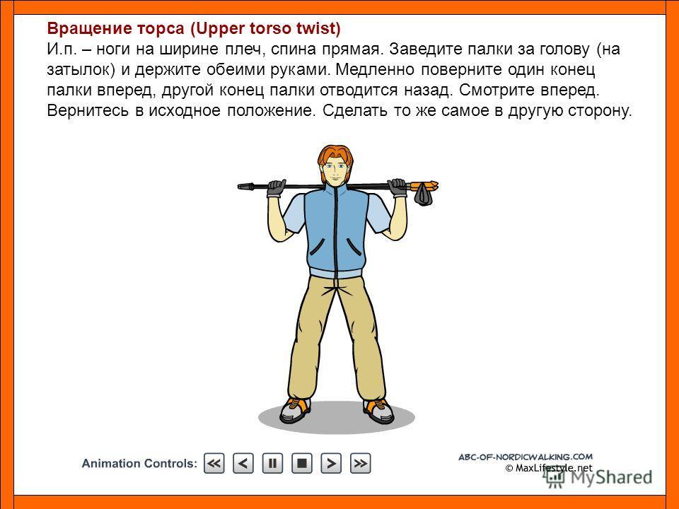 Вращение торса (Upper torso twist) И.п. – ноги на ширине плеч, спина прямая. Заведите палки за голову (на затылок) и держите обеими руками. Медленно поверните один конец палки вперед, другой конец палки отводится назад. Смотрите вперед. Вернитесь в и