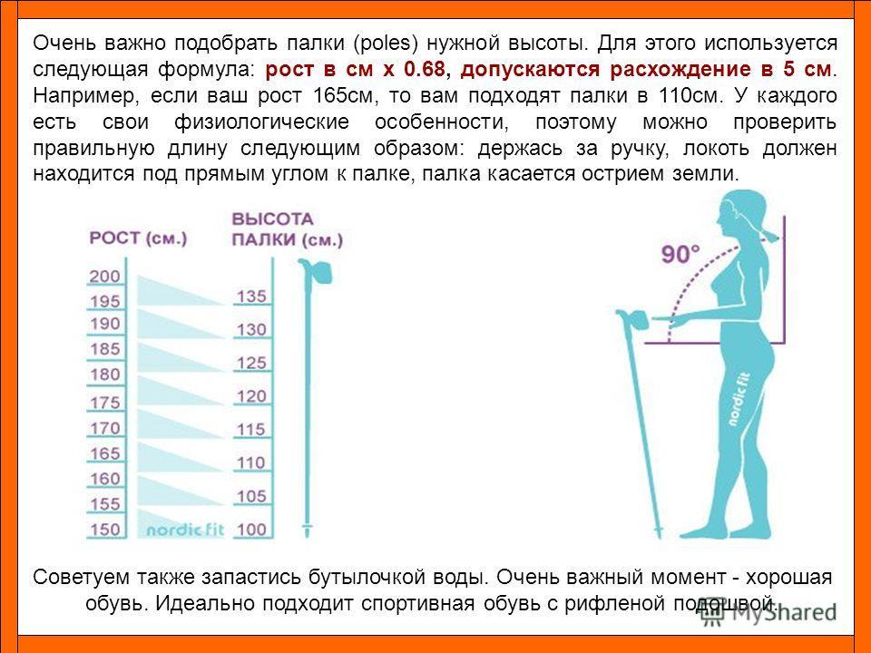 Очень важно подобрать палки (poles) нужной высоты. Для этого используется следующая формула: рост в см x 0.68, допускаются расхождение в 5 см. Например, если ваш рост 165см, то вам подходят палки в 110см. У каждого есть свои физиологические особеннос