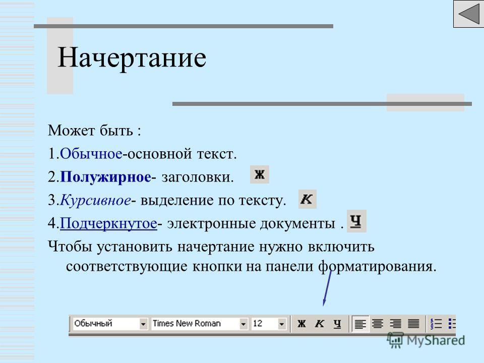 Начертание Может быть : 1.Обычное-основной текст. 2.Полужирное- заголовки. 3.Курсивное- выделение по тексту. 4.Подчеркнутое- электронные документы. Чтобы установить начертание нужно включить соответствующие кнопки на панели форматирования.