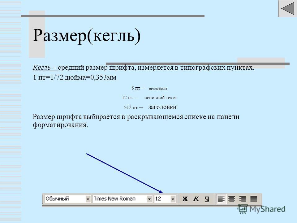 Размер(кегль) Кегль – средний размер шрифта, измеряется в типографских пунктах. 1 пт=1/72 дюйма=0,353мм 8 пт – примечание 12 пт - основной текст >12 пт – заголовки Размер шрифта выбирается в раскрывающемся списке на панели форматирования.